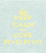 KEEP CALM AND LOVE PIYO PIYO - Personalised Poster A4 size