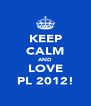 KEEP CALM AND LOVE PL 2012! - Personalised Poster A4 size