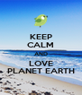 KEEP CALM AND LOVE PLANET EARTH - Personalised Poster A4 size