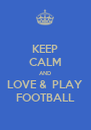 KEEP CALM AND LOVE &  PLAY FOOTBALL - Personalised Poster A4 size