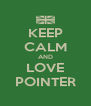KEEP CALM AND LOVE POINTER - Personalised Poster A4 size