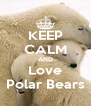 KEEP CALM AND Love Polar Bears - Personalised Poster A4 size