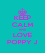 KEEP CALM AND LOVE POPPY J - Personalised Poster A4 size