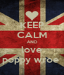 KEEP CALM AND love poppy wroe  - Personalised Poster A4 size