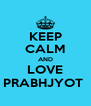 KEEP CALM AND LOVE PRABHJYOT  - Personalised Poster A4 size