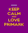 KEEP CALM AND LOVE PRIMARK - Personalised Poster A4 size