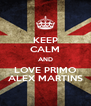 KEEP CALM AND LOVE PRIMO ALEX MARTINS - Personalised Poster A4 size