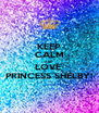 KEEP CALM AND LOVE  PRINCESS SHELBY! - Personalised Poster A4 size