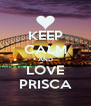 KEEP CALM AND LOVE PRISCA - Personalised Poster A4 size