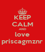 KEEP CALM AND love priscagmznr - Personalised Poster A4 size