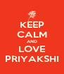 KEEP CALM AND LOVE PRIYAKSHI - Personalised Poster A4 size