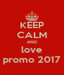 KEEP CALM AND love promo 2017 - Personalised Poster A4 size