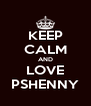 KEEP CALM AND LOVE PSHENNY - Personalised Poster A4 size