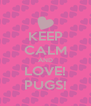 KEEP CALM AND LOVE! PUGS! - Personalised Poster A4 size
