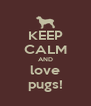 KEEP CALM AND love pugs! - Personalised Poster A4 size