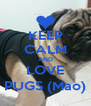 KEEP CALM AND LOVE PUGS (Mao) - Personalised Poster A4 size