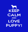 KEEP CALM AND LOVE PUPPY! - Personalised Poster A4 size