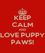 KEEP CALM AND LOVE PUPPY PAWS! - Personalised Poster A4 size