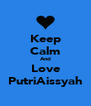 Keep Calm And Love PutriAissyah - Personalised Poster A4 size