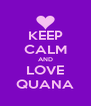 KEEP CALM AND LOVE QUANA - Personalised Poster A4 size