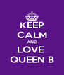 KEEP CALM AND LOVE  QUEEN B - Personalised Poster A4 size