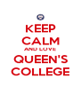 KEEP CALM AND LOVE QUEEN'S COLLEGE - Personalised Poster A4 size