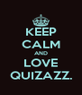 KEEP CALM AND LOVE QUIZAZZ. - Personalised Poster A4 size