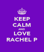 KEEP CALM AND LOVE RACHEL P - Personalised Poster A4 size