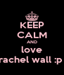 KEEP CALM AND love rachel wall :p  - Personalised Poster A4 size