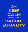 KEEP CALM AND LOVE RACIAL EQUALITY - Personalised Poster A4 size