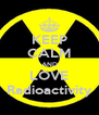KEEP CALM AND LOVE Radioactivity - Personalised Poster A4 size