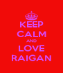 KEEP CALM AND LOVE RAIGAN - Personalised Poster A4 size