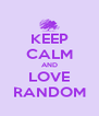 KEEP CALM AND LOVE RANDOM - Personalised Poster A4 size