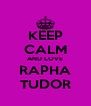 KEEP CALM AND LOVE RAPHA TUDOR - Personalised Poster A4 size