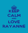 KEEP CALM AND LOVE RAYANNE - Personalised Poster A4 size