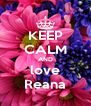 KEEP CALM AND love Reana - Personalised Poster A4 size