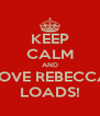 KEEP CALM AND LOVE REBECCA LOADS! - Personalised Poster A4 size