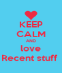 KEEP CALM AND love Recent stuff  - Personalised Poster A4 size