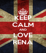KEEP CALM AND LOVE RENA - Personalised Poster A4 size