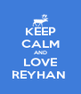 KEEP CALM AND LOVE REYHAN  - Personalised Poster A4 size