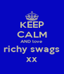 KEEP CALM AND love  richy swags xx - Personalised Poster A4 size