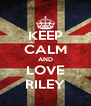 KEEP CALM AND LOVE RILEY - Personalised Poster A4 size