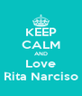KEEP CALM AND Love Rita Narciso - Personalised Poster A4 size