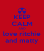 KEEP CALM AND love ritchie and matty - Personalised Poster A4 size