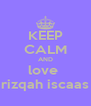 KEEP CALM AND love  rizqah iscaas - Personalised Poster A4 size