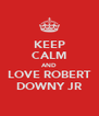 KEEP CALM AND LOVE ROBERT DOWNY JR - Personalised Poster A4 size