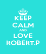 KEEP CALM AND LOVE ROBERT.P - Personalised Poster A4 size