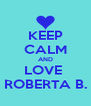 KEEP CALM AND LOVE  ROBERTA B. - Personalised Poster A4 size