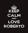 KEEP CALM AND LOVE ROBERTO - Personalised Poster A4 size
