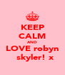 KEEP CALM AND LOVE robyn   skyler! x - Personalised Poster A4 size